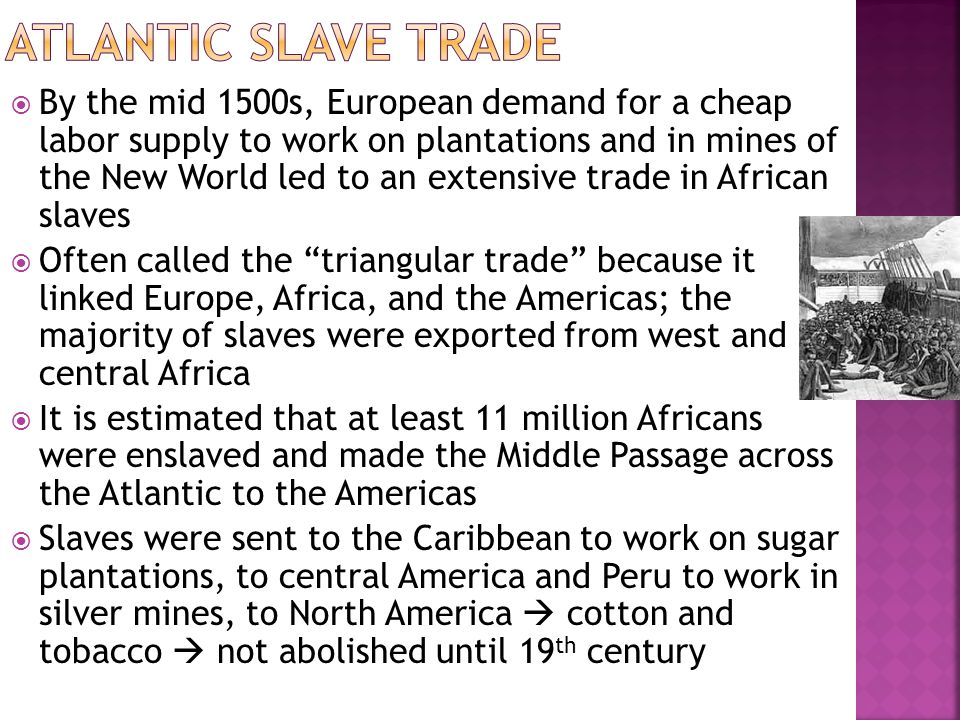  By the mid 1500s, European demand for a cheap labor supply to work on plantations and in mines of the New World led to an extensive trade in African slaves  Often called the triangular trade because it linked Europe, Africa, and the Americas; the majority of slaves were exported from west and central Africa  It is estimated that at least 11 million Africans were enslaved and made the Middle Passage across the Atlantic to the Americas  Slaves were sent to the Caribbean to work on sugar plantations, to central America and Peru to work in silver mines, to North America  cotton and tobacco  not abolished until 19 th century