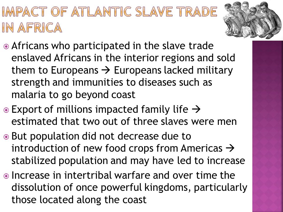  Africans who participated in the slave trade enslaved Africans in the interior regions and sold them to Europeans  Europeans lacked military strength and immunities to diseases such as malaria to go beyond coast  Export of millions impacted family life  estimated that two out of three slaves were men  But population did not decrease due to introduction of new food crops from Americas  stabilized population and may have led to increase  Increase in intertribal warfare and over time the dissolution of once powerful kingdoms, particularly those located along the coast