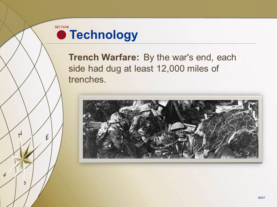 2 SECTION NEXT Technology Trench Warfare: By the war's end, each side had dug at least 12,000 miles of trenches.