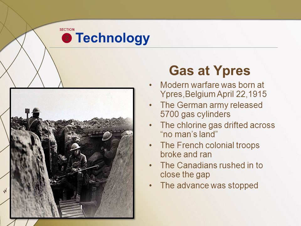 Gas at Ypres Modern warfare was born at Ypres,Belgium April 22,1915 The German army released 5700 gas cylinders The chlorine gas drifted across no man's land The French colonial troops broke and ran The Canadians rushed in to close the gap The advance was stopped 2 SECTION Technology