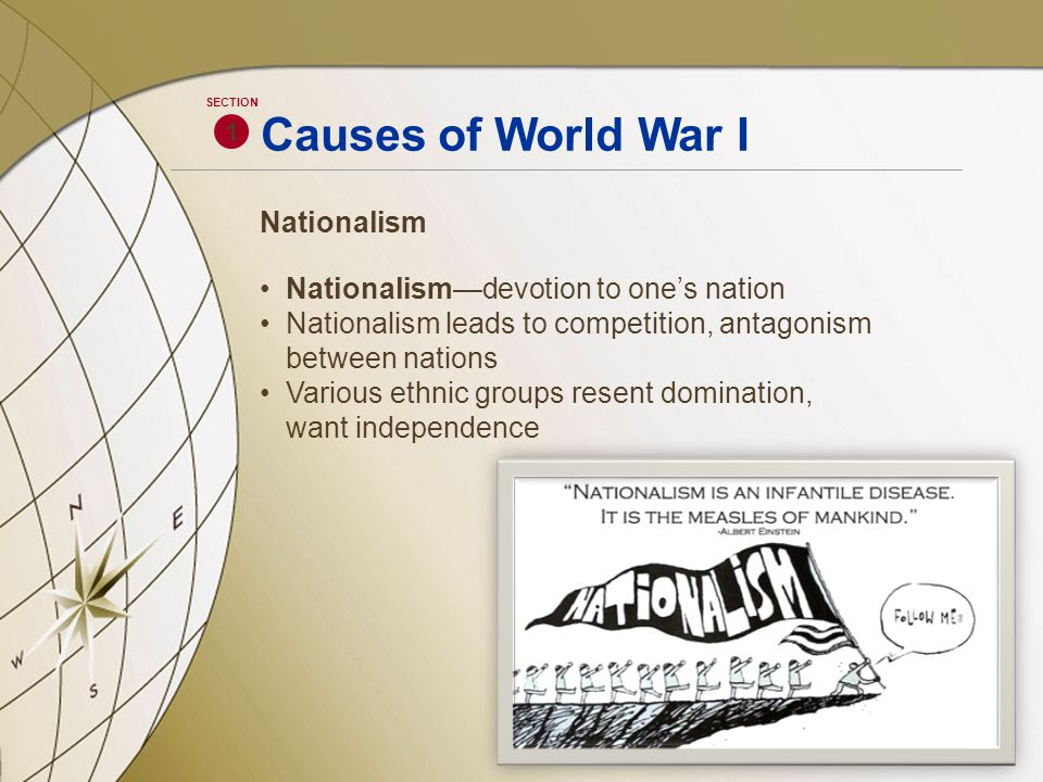 Causes of World War I Nationalism Nationalism—devotion to one's nation Nationalism leads to competition, antagonism between nations Various ethnic gro