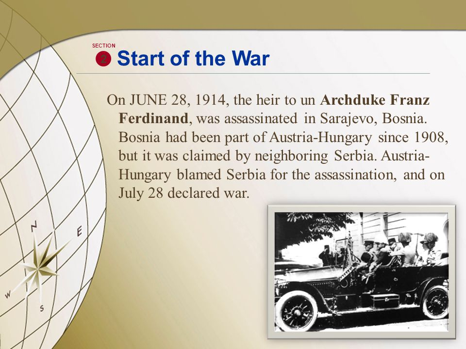 On JUNE 28, 1914, the heir to un Archduke Franz Ferdinand, was assassinated in Sarajevo, Bosnia. Bosnia had been part of Austria-Hungary since 1908, b
