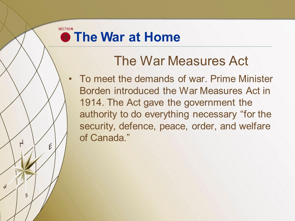 The War Measures Act To meet the demands of war. Prime Minister Borden introduced the War Measures Act in 1914. The Act gave the government the author