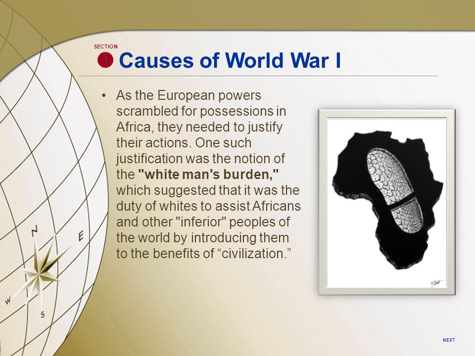 Causes of World War I 1 SECTION NEXT As the European powers scrambled for possessions in Africa, they needed to justify their actions.