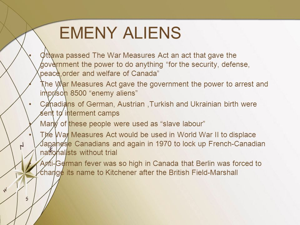"EMENY ALIENS Ottawa passed The War Measures Act an act that gave the government the power to do anything ""for the security, defense, peace,order and w"