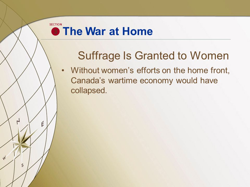 Suffrage Is Granted to Women Without women's efforts on the home front, Canada's wartime economy would have collapsed. 3 SECTION The War at Home