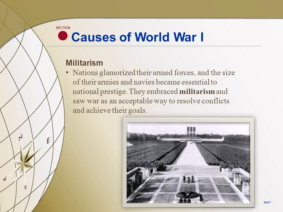 1 SECTION NEXT Causes of World War I Alliance System These intense rivalries in Europe resulted in a rush to make or join alliances.