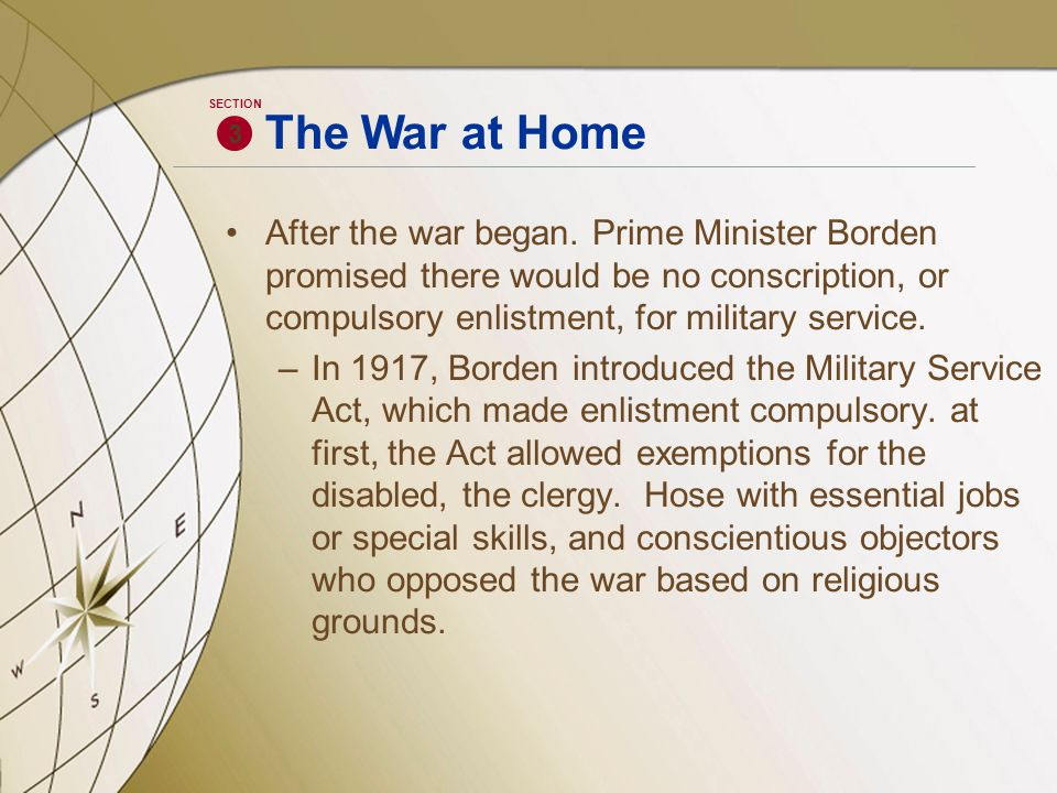 After the war began. Prime Minister Borden promised there would be no conscription, or compulsory enlistment, for military service. –In 1917, Borden i