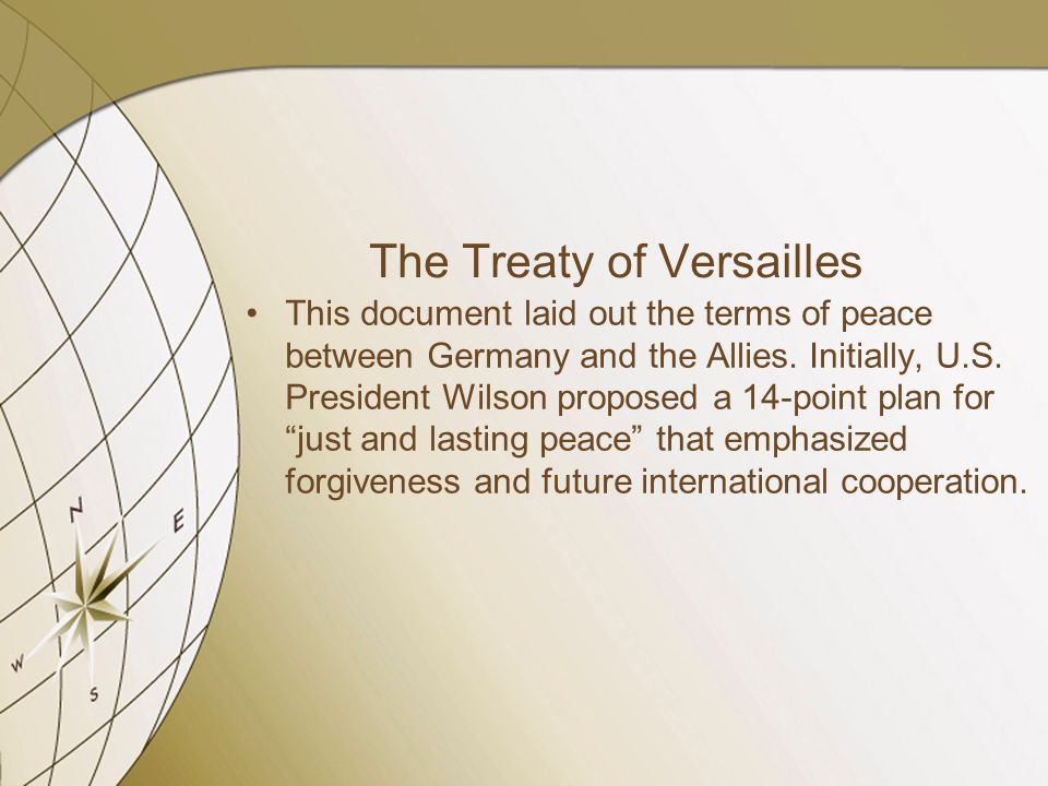 The Treaty of Versailles This document laid out the terms of peace between Germany and the Allies.