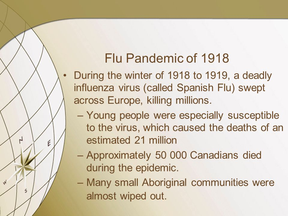 Flu Pandemic of 1918 During the winter of 1918 to 1919, a deadly influenza virus (called Spanish Flu) swept across Europe, killing millions. –Young pe