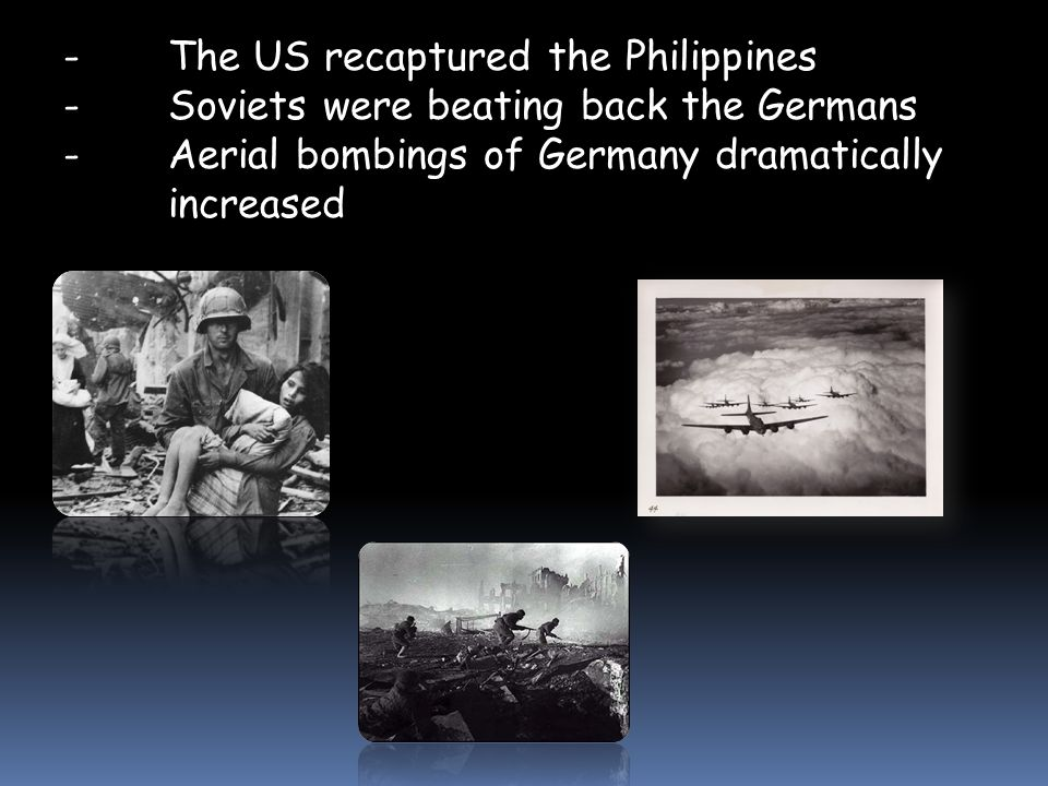 - The US recaptured the Philippines - Soviets were beating back the Germans - Aerial bombings of Germany dramatically increased