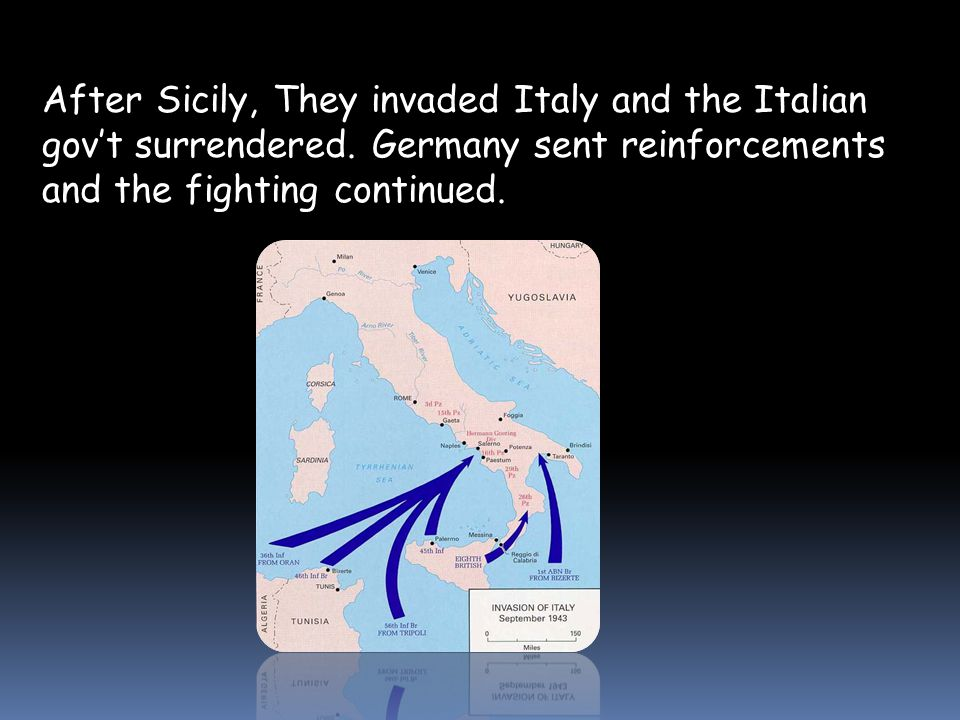 After Sicily, They invaded Italy and the Italian gov't surrendered.