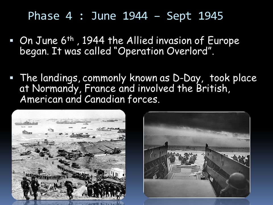 Phase 4 : June 1944 – Sept 1945  On June 6 th, 1944 the Allied invasion of Europe began.