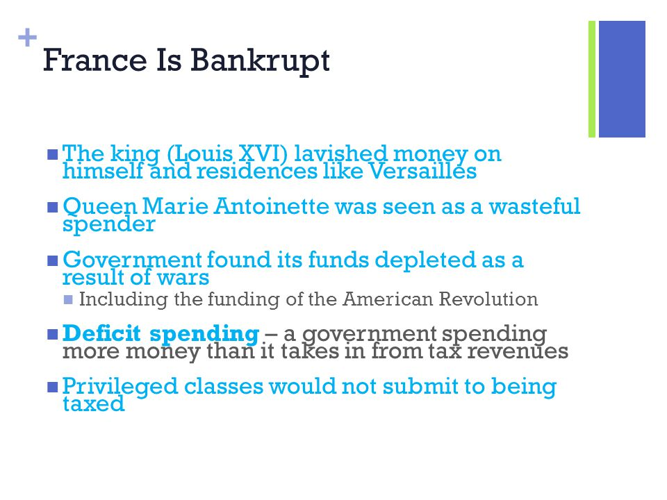 + France Is Bankrupt The king (Louis XVI) lavished money on himself and residences like Versailles Queen Marie Antoinette was seen as a wasteful spend