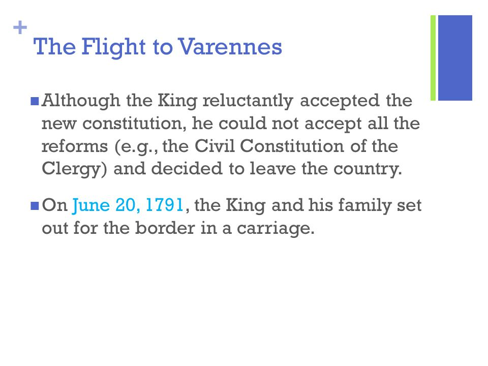 + The Flight to Varennes Although the King reluctantly accepted the new constitution, he could not accept all the reforms (e.g., the Civil Constitutio