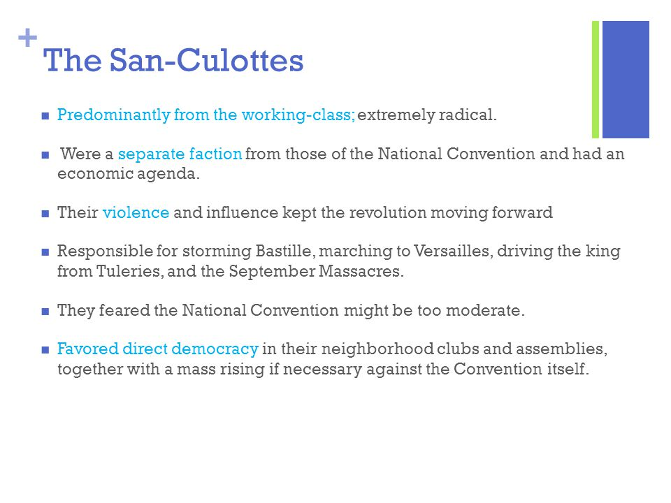 + The San-Culottes Predominantly from the working-class; extremely radical. Were a separate faction from those of the National Convention and had an e