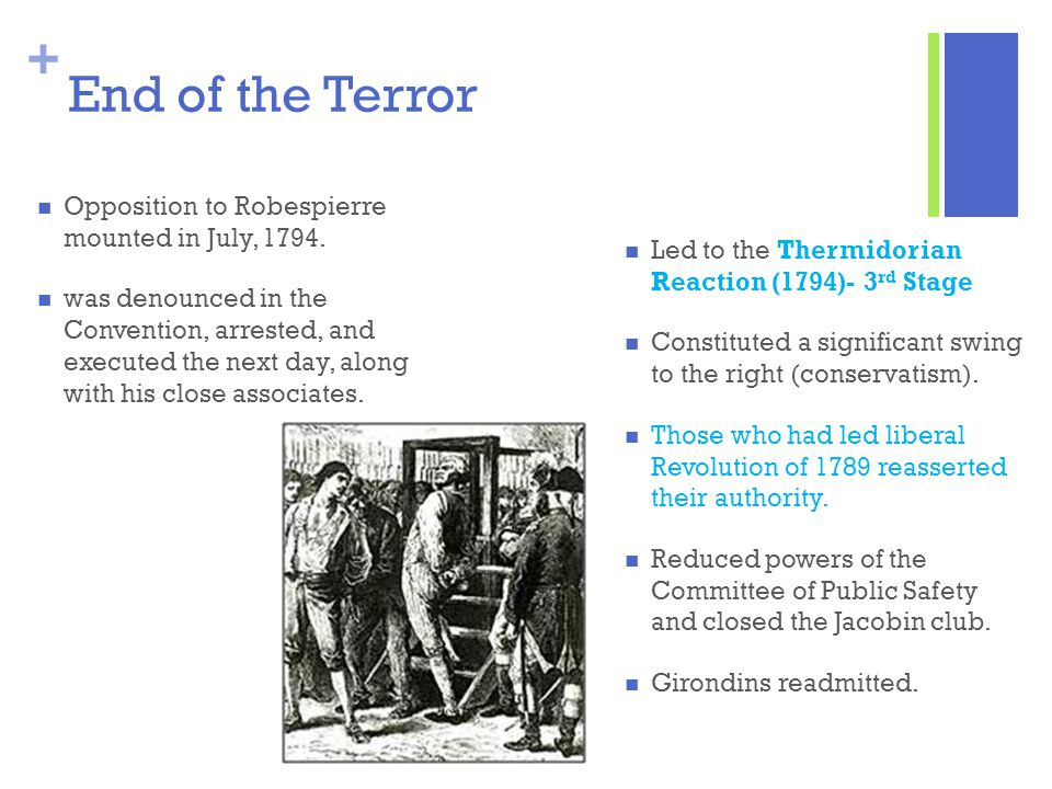 + End of the Terror Opposition to Robespierre mounted in July, 1794. was denounced in the Convention, arrested, and executed the next day, along with