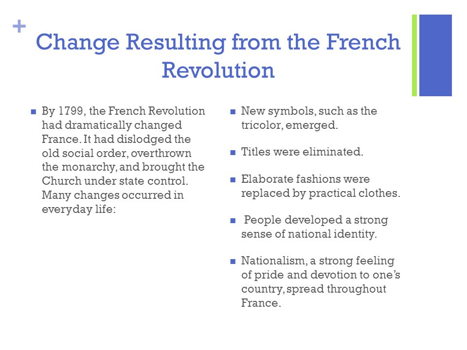 + Change Resulting from the French Revolution By 1799, the French Revolution had dramatically changed France. It had dislodged the old social order, o