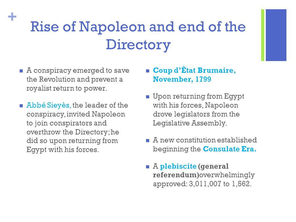 + Rise of Napoleon and end of the Directory A conspiracy emerged to save the Revolution and prevent a royalist return to power. Abbé Sieyès, the leade