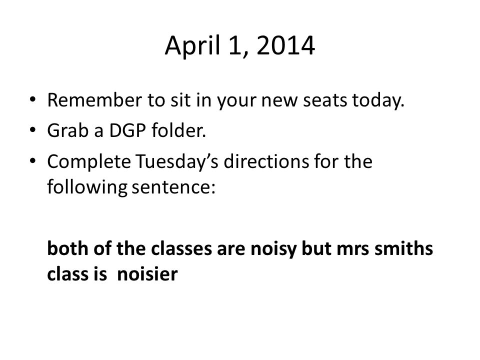 April 1, 2014 Remember to sit in your new seats today.
