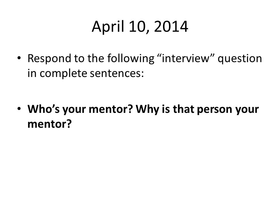 April 10, 2014 Respond to the following interview question in complete sentences: Who's your mentor.