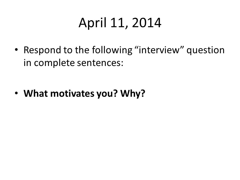 April 11, 2014 Respond to the following interview question in complete sentences: What motivates you.
