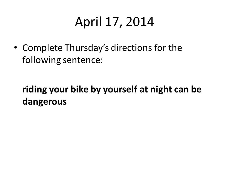 April 17, 2014 Complete Thursday's directions for the following sentence: riding your bike by yourself at night can be dangerous
