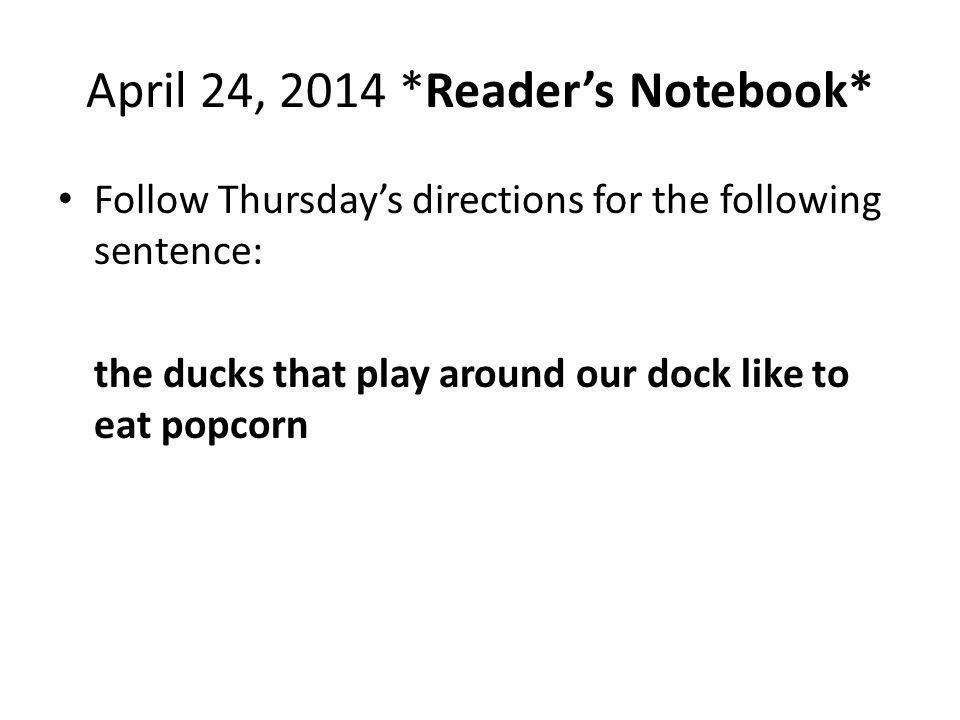April 24, 2014 *Reader's Notebook* Follow Thursday's directions for the following sentence: the ducks that play around our dock like to eat popcorn