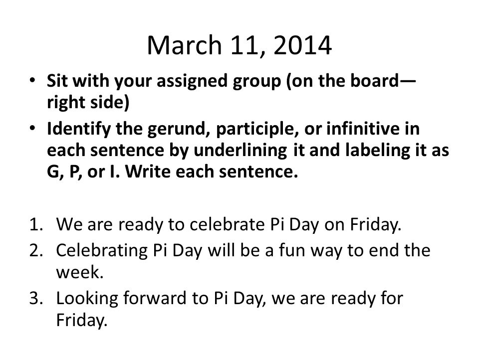 March 11, 2014 Sit with your assigned group (on the board— right side) Identify the gerund, participle, or infinitive in each sentence by underlining it and labeling it as G, P, or I.