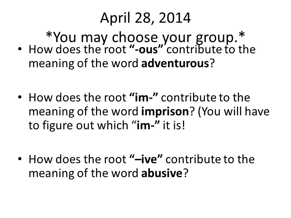 April 28, 2014 *You may choose your group.* How does the root -ous contribute to the meaning of the word adventurous.