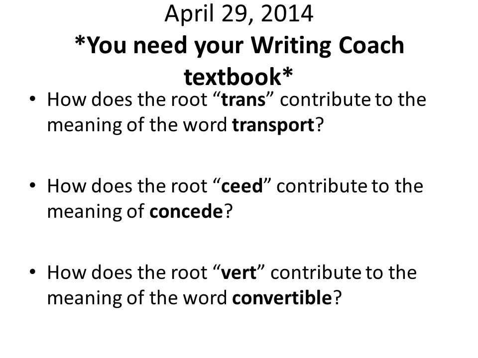 April 29, 2014 *You need your Writing Coach textbook* How does the root trans contribute to the meaning of the word transport.