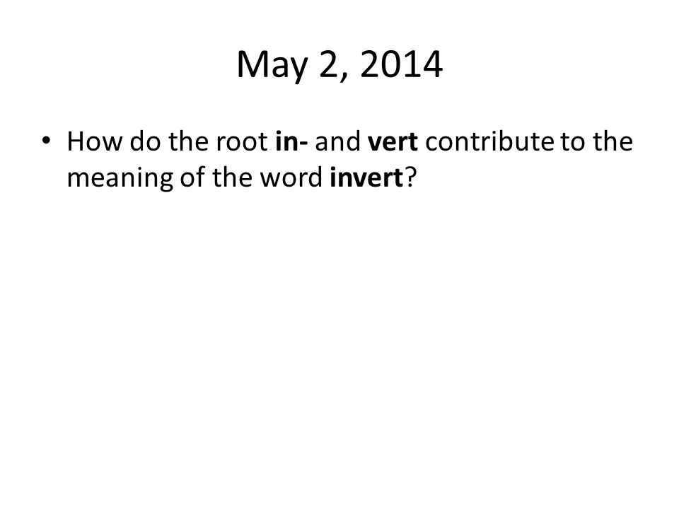 May 2, 2014 How do the root in- and vert contribute to the meaning of the word invert?