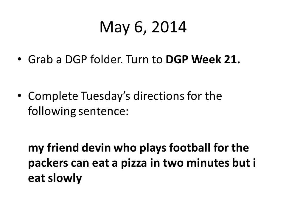 May 6, 2014 Grab a DGP folder. Turn to DGP Week 21.