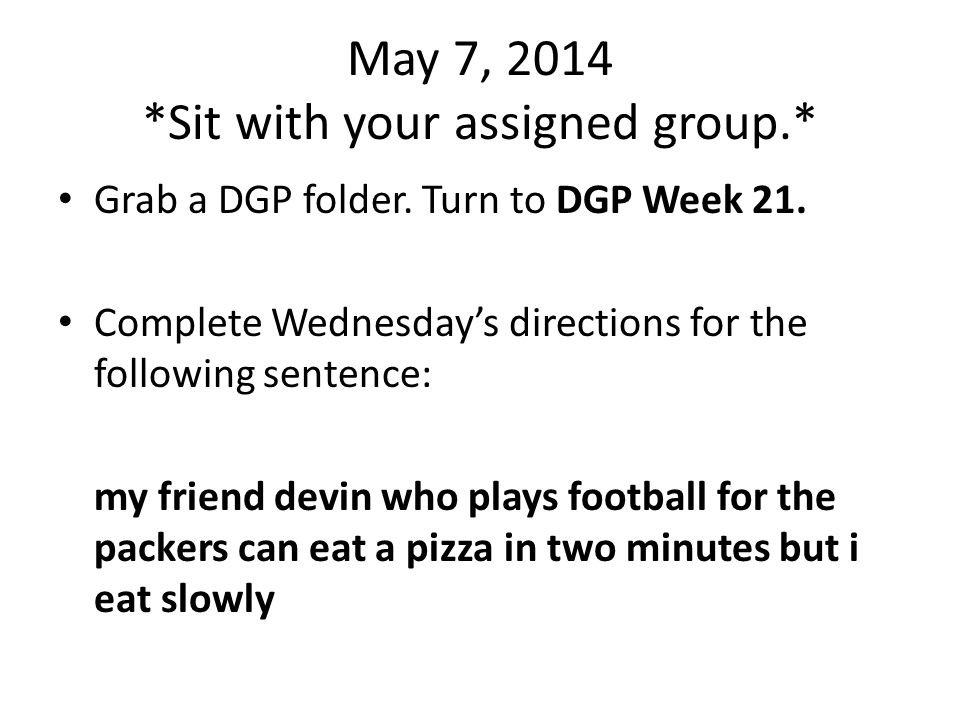 May 7, 2014 *Sit with your assigned group.* Grab a DGP folder.