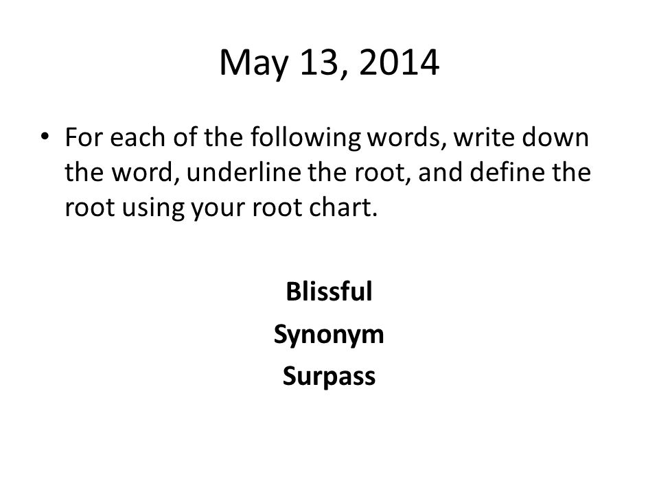 May 13, 2014 For each of the following words, write down the word, underline the root, and define the root using your root chart.
