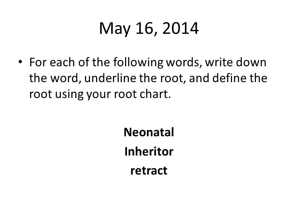 May 16, 2014 For each of the following words, write down the word, underline the root, and define the root using your root chart.