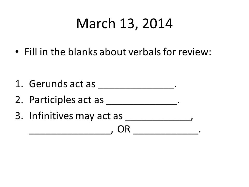 March 13, 2014 Fill in the blanks about verbals for review: 1.Gerunds act as ______________.