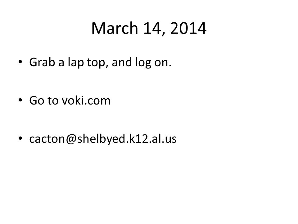 March 14, 2014 Grab a lap top, and log on. Go to voki.com cacton@shelbyed.k12.al.us