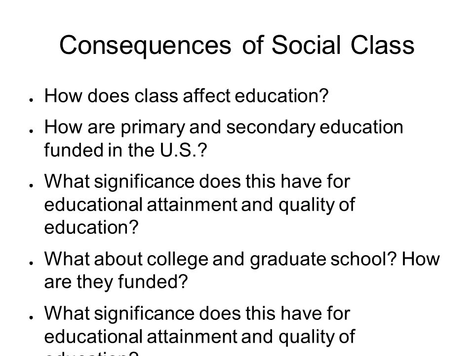 Consequences of Social Class ● How does class affect education? ● How are primary and secondary education funded in the U.S.? ● What significance does