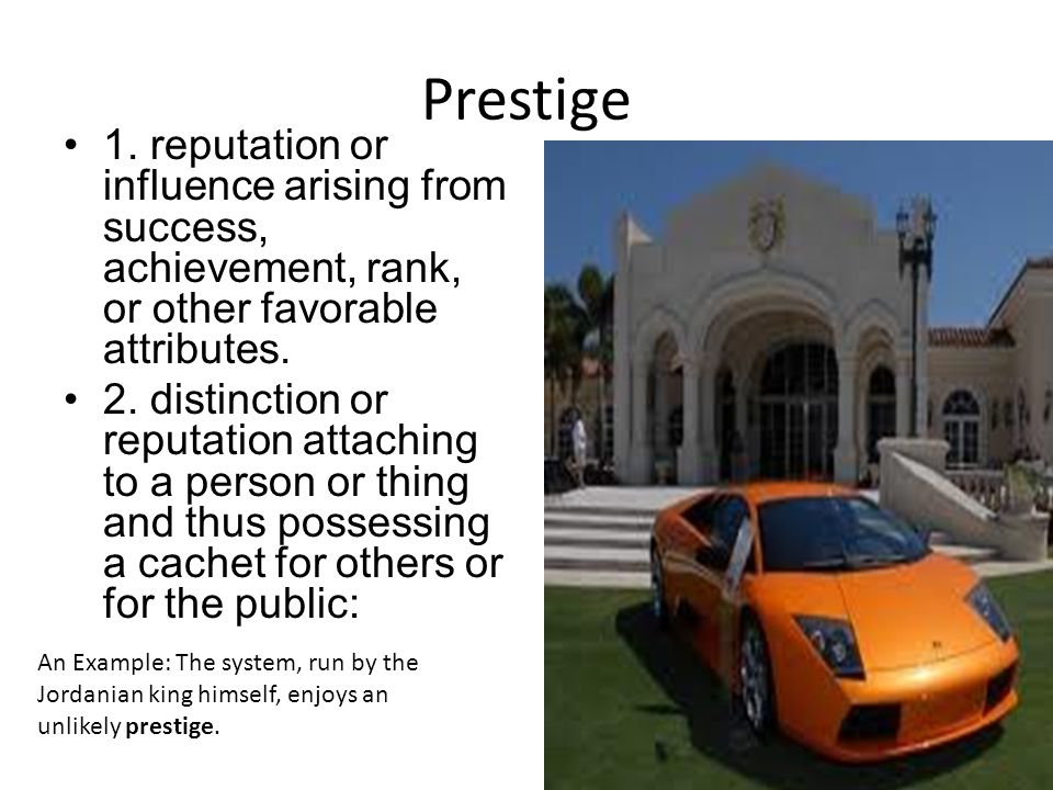 Prestige 1. reputation or influence arising from success, achievement, rank, or other favorable attributes. 2. distinction or reputation attaching to