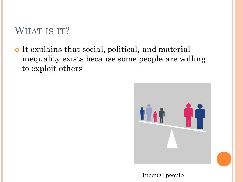 W HAT IS IT ? It explains that social, political, and material inequality exists because some people are willing to exploit others Inequal people