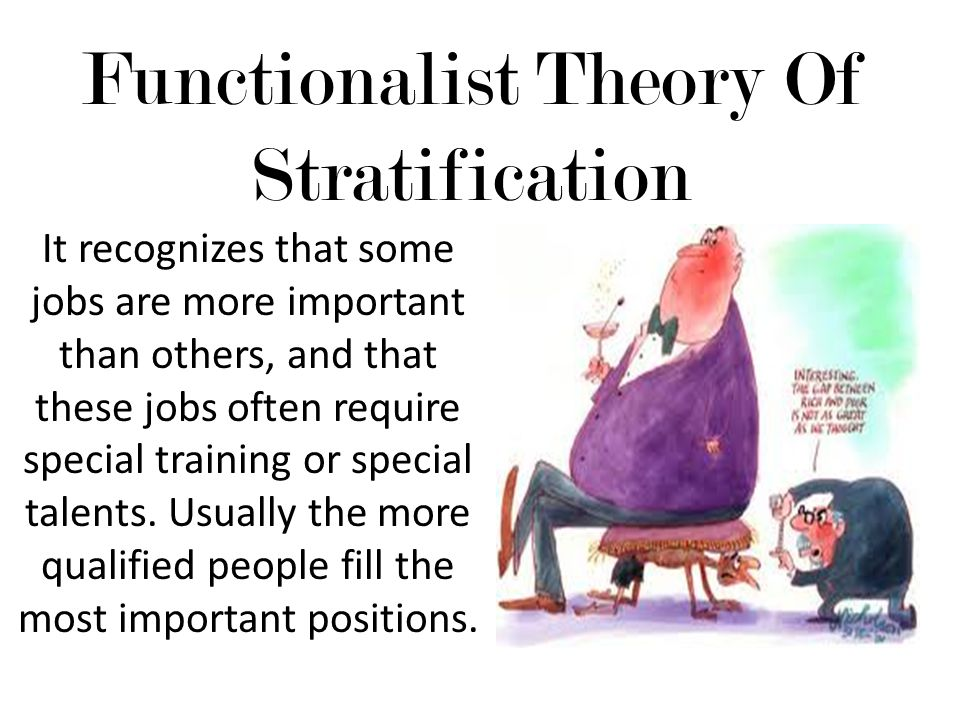 Functionalist Theory Of Stratification It recognizes that some jobs are more important than others, and that these jobs often require special training