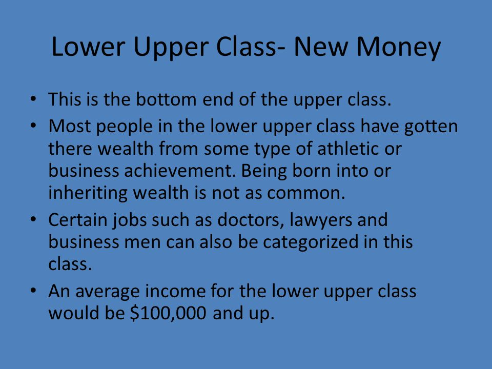 Lower Upper Class- New Money This is the bottom end of the upper class. Most people in the lower upper class have gotten there wealth from some type o