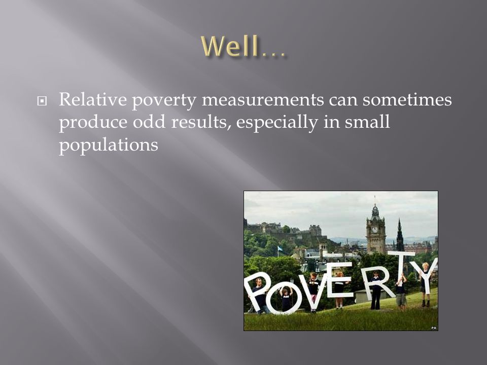  Relative poverty measurements can sometimes produce odd results, especially in small populations