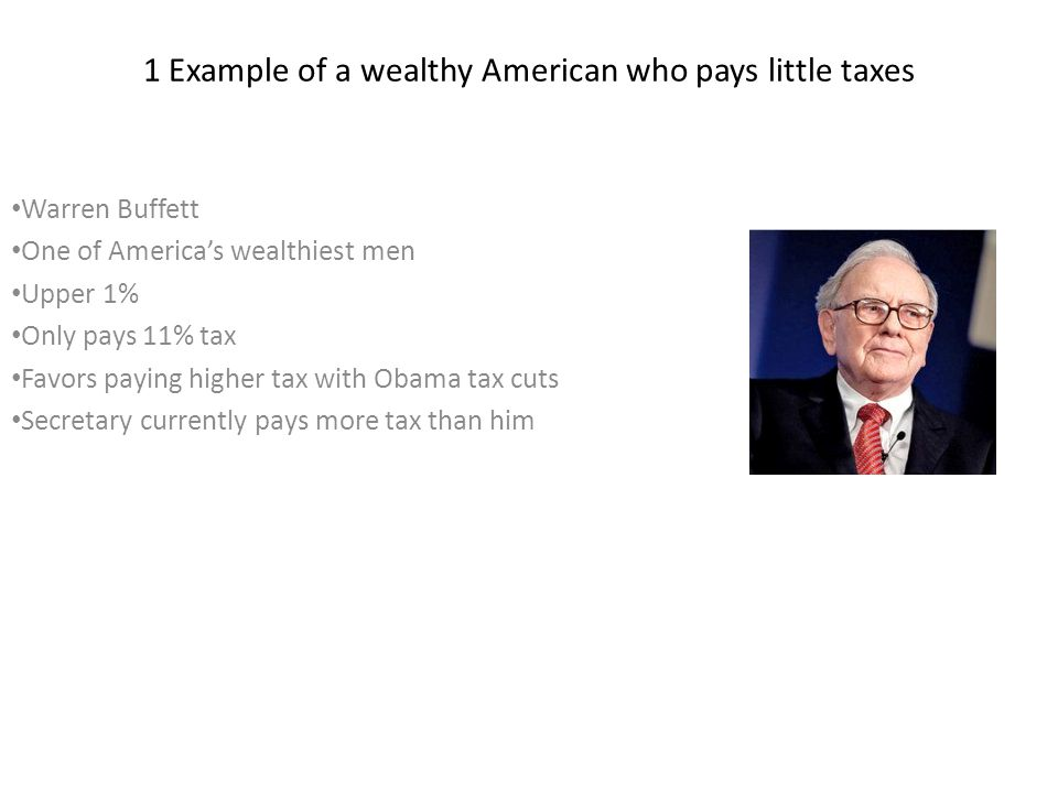 1 Example of a wealthy American who pays little taxes Warren Buffett One of America's wealthiest men Upper 1% Only pays 11% tax Favors paying higher t