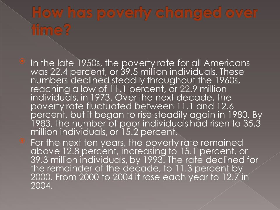 In the late 1950s, the poverty rate for all Americans was 22.4 percent, or 39.5 million individuals. These numbers declined steadily throughout the 1