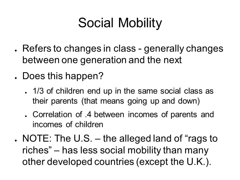 Social Mobility ● Refers to changes in class - generally changes between one generation and the next ● Does this happen? ● 1/3 of children end up in t