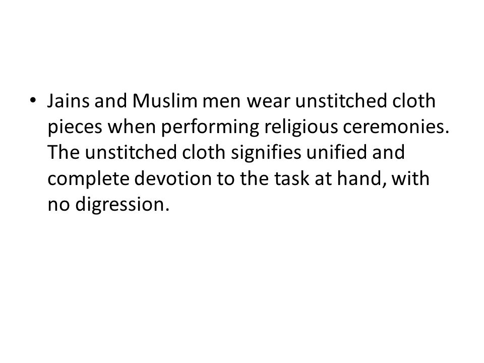 Jains and Muslim men wear unstitched cloth pieces when performing religious ceremonies. The unstitched cloth signifies unified and complete devotion t