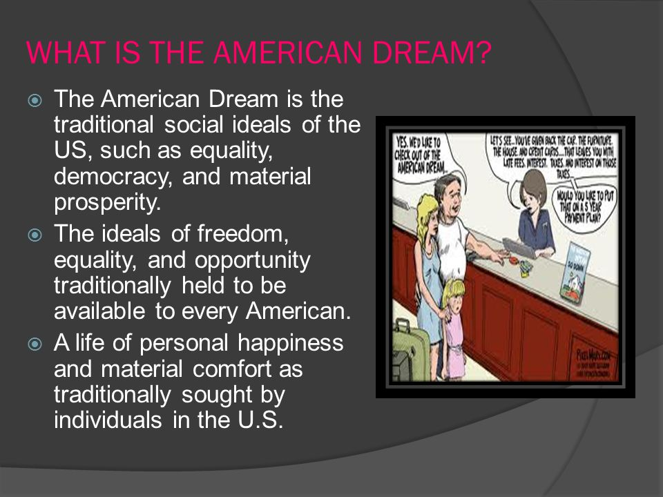 WHAT IS THE AMERICAN DREAM?  The American Dream is the traditional social ideals of the US, such as equality, democracy, and material prosperity.  T