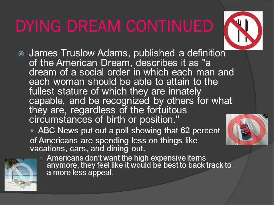 DYING DREAM CONTINUED  James Truslow Adams, published a definition of the American Dream, describes it as